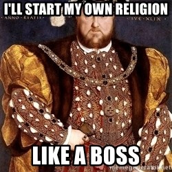 Henry VIII - I'll start my own religion like a boss
