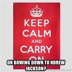 Keep Calm -  on bowing down to ndrew jackson?