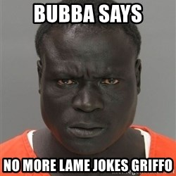 Misunderstood Prison Inmate - Bubba Says No more Lame jokes griffo
