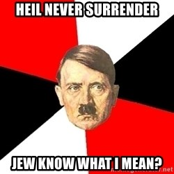 Advice Hitler - heil never surrender jew know what i mean?
