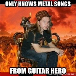 ScumBag MetalHead - Only knows metal songs from guitar hero