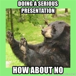 how about no bear 2 - Doing a Serious Presentation How About no