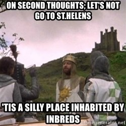 Camelot - On second thoughts; let's not go to St.helens 'tis a silly place INHABITED by inbreds