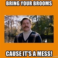 Marty Huggins - Bring your brooms Cause it's a mess!