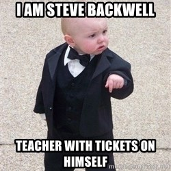 gangster baby - i am steve backwell teacher with tickets on himself