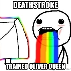 Puking Rainbows - DEATHSTROKE TRAINED OLIVER QUEEN