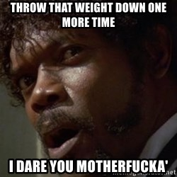 Angry Samuel L Jackson - Throw that weight down one more time I dare you motherfucka'