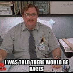 I was told Milton -  I WAS TOLD THERE WOULD BE RACES