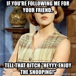 """KONTRABIDA - If you're following Me for your friend.. Tell that Bitch """"Heyyy, Enjoy the Snooping!"""""""
