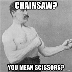 overly manlyman - chainsaw? you mean scissors?