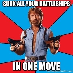 Chuck Norris  - sunk all your battleships in one move