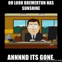 poof it's gone guy - Oh look Bremerton has sunshine annnnd its gone.