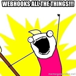 X ALL THE THINGS - WebHooks all the things!!!