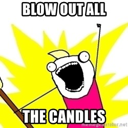 X ALL THE THINGS - blow out all the candles