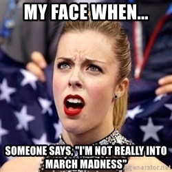 "Ashley Wagner Shocker - My face when... someone says, ""I'm not really into March madness"""
