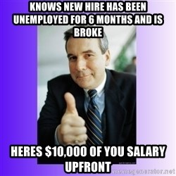 Good Guy Boss - knows new hire has been unemployed for 6 months and is broke heres $10,000 of you salary upfront