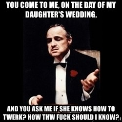The Godfather - You come to me, on the day of my daughter's wedding, and you ask me if she knows how to twerk? How thw fuck should i know?