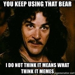 Indigo Montoya Again - you keep using that bear I do not think it means what think it memes