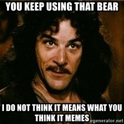 Indigo Montoya Again - you keep using that bear I do not think it means what you think it memes