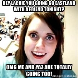 Overprotective Girlfriend - Hey Lachie you going go Eastland with a friend tonight? OMG me and Yaz are totally going too!