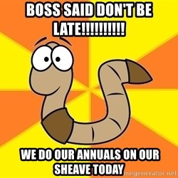 InsideJoke Worm - boss said don't be late!!!!!!!!!!  we do our annuals on our sheave today
