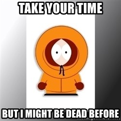 South Park Kenny - take your time but i might be dead before