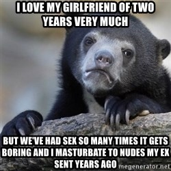 Confession Bear - I LOVE MY GIRLFRIEND OF TWO YEARS VERY MUCH BUT WE'VE HAD SEX SO MANY TIMES IT GETS BORING AND I MASTURBATE TO NUDES MY EX SENT YEARS AGO