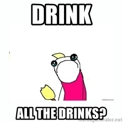 sad do all the things - Drink All the drinks?