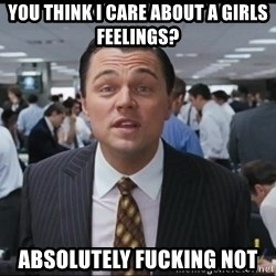 you think i care about a girls feelings absolutely fucking not absolutely fucking not wolf of wall street was this legal meme,Wolf Of Wall Street Memes