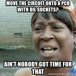 Xbox one aint nobody got time for that shit. - Move the circuit onto a pcb with dil sockets? ain't nobody got time for that