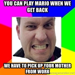 Asshole Father - You can play mario when we get back we have to pick up your mother from work