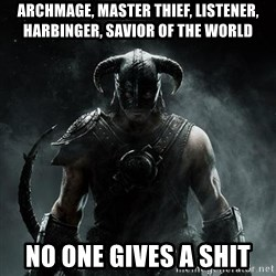 Scumbag Dovahkiin - Archmage, master thief, listener, HARBINGER, Savior of the world No one gives a shit