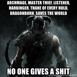 Scumbag Dovahkiin - Archmage, Master Thief, Listener, harbinger, Thane of every hold, Dragonborn, Saves the World  No one gives a shit