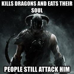 Scumbag Dovahkiin - Kills dragons and eats their soul People still attack him