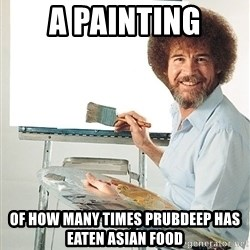 Bob Ross - A PAINTING OF HOW MANY TIMES PRUBDEEP HAS EATEN ASIAN FOOD