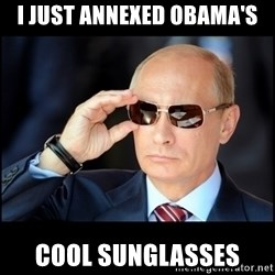 Badass Vladimir Putin - I just annexed Obama's Cool sunglasses