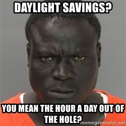 Misunderstood Prison Inmate - daylight savings? you mean the hour a day out of the hole?