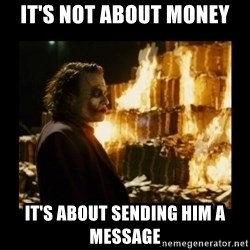 Not about the money joker - It's not about money It's about sending him a message