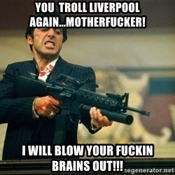 Pacino Scarface - You  Troll Liverpool again...motherfucker! I will blow your fuckin brains out!!!