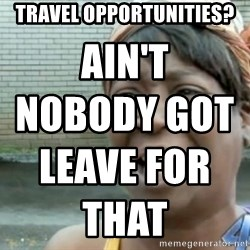 Xbox one aint nobody got time for that shit. - travel opportunities? ain't nobody got leave for that