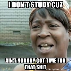Xbox one aint nobody got time for that shit. - i don't study cuz ain't nobody got time for that shit