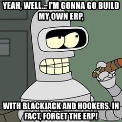 Typical Bender - Yeah, well... I'm gonna go build my own ERP, with blackjack and hookers. In fact, forget the ERP!