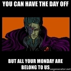 All your base are belong to us - You can have the day off  but all your Monday are belong to us