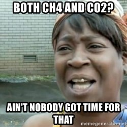 Xbox one aint nobody got time for that shit. - Both ch4 and co2? Ain't nobody got time for that