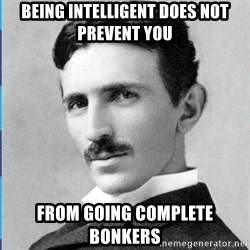 Nikola tesla - Being intelligent does not prevent you from going complete bonkers
