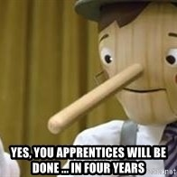 Pinocchio Potential -  Yes, you apprentices will be done ... in four years