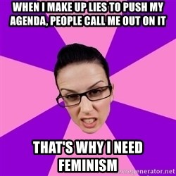 Privilege Denying Feminist - when I make up lies to push my agenda, people call me out on it that's why i need feminism