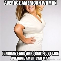 Average american woman - Average american woman ignorant and arrogant, just like Average american man