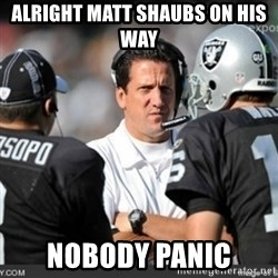Knapped  - Alright Matt shaubs on his way Nobody panic