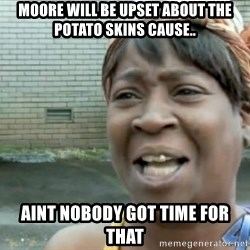 Xbox one aint nobody got time for that shit. - Moore will be upset about the potato skins cause.. aint nobody got time for that
